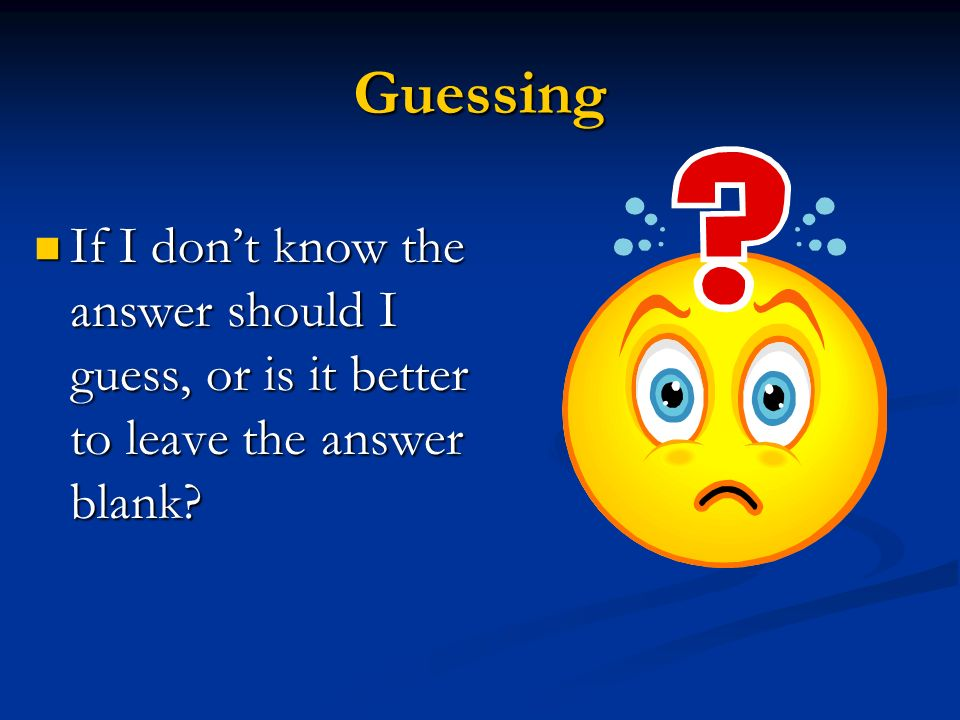 Guessing If I don't know the answer should I guess, or is it better to leave the answer blank