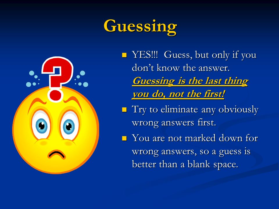 Guessing YES!!! Guess, but only if you don't know the answer. Guessing is the last thing you do, not the first!