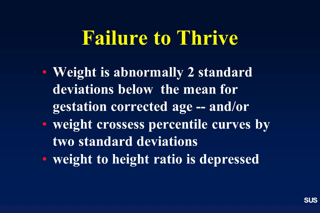 Failure to Thrive Weight is abnormally 2 standard deviations below the mean for gestation corrected age -- and/or.
