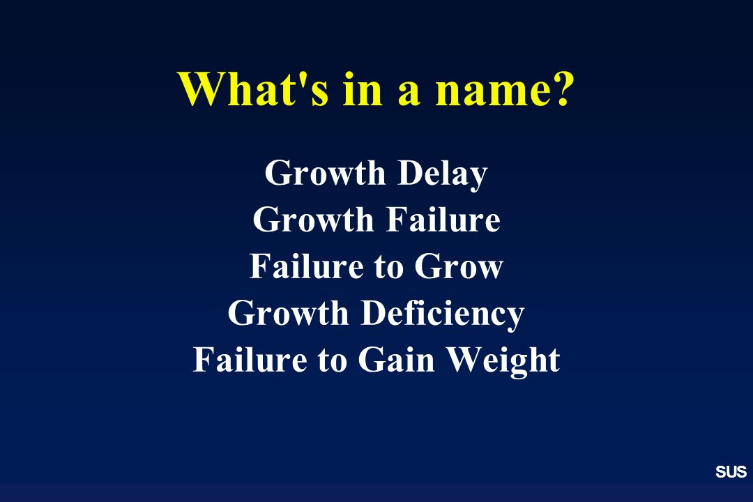 What s in a name Growth Delay Growth Failure Failure to Grow