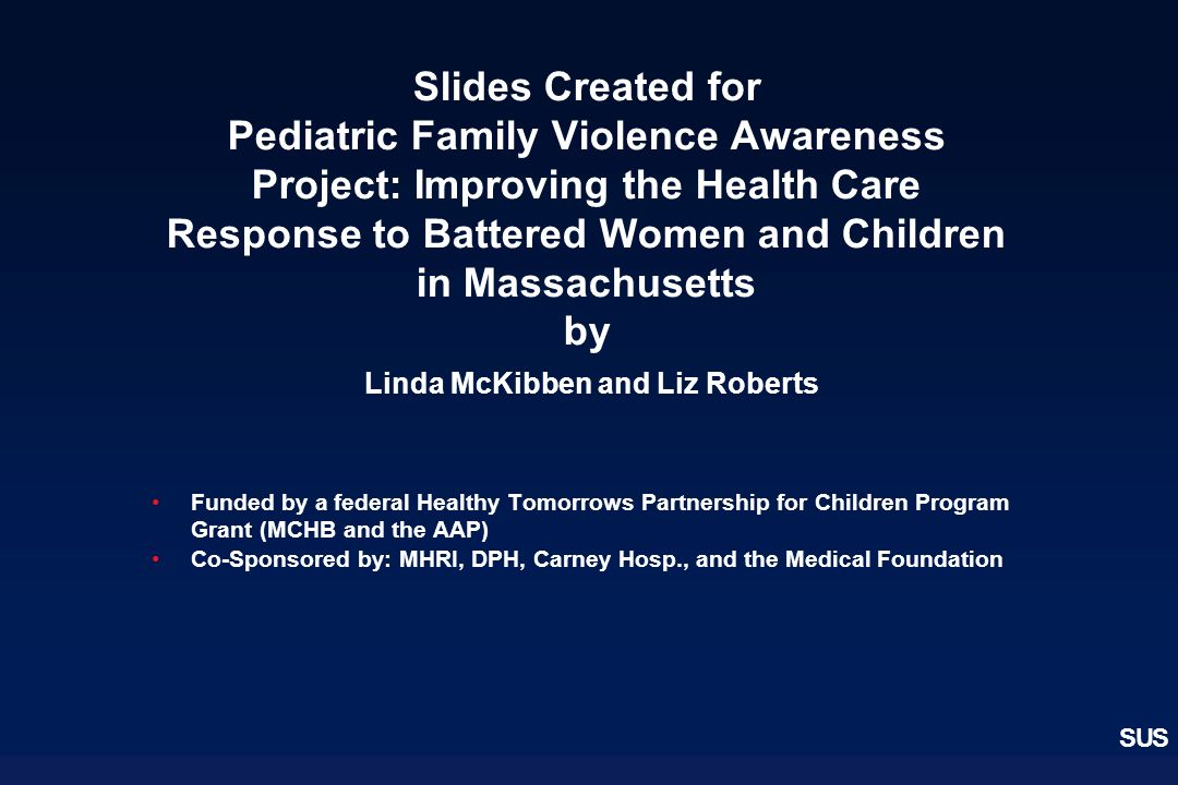 Slides Created for Pediatric Family Violence Awareness Project: Improving the Health Care Response to Battered Women and Children in Massachusetts by Linda McKibben and Liz Roberts