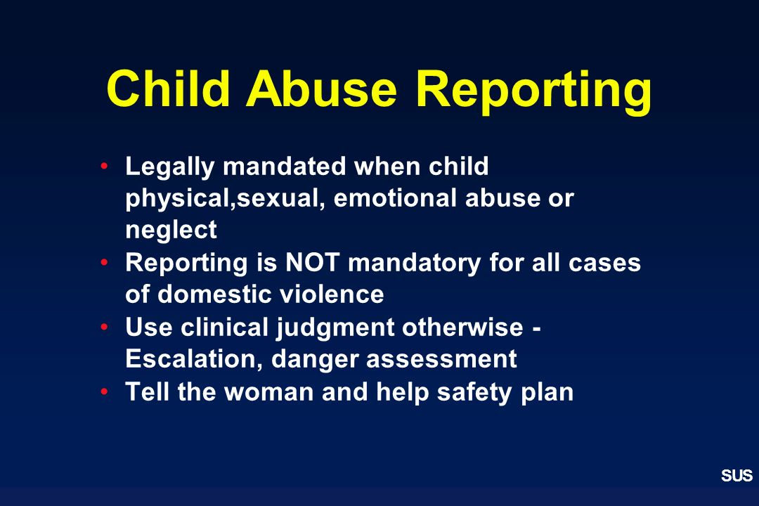 Child Abuse Reporting Legally mandated when child physical,sexual, emotional abuse or neglect.