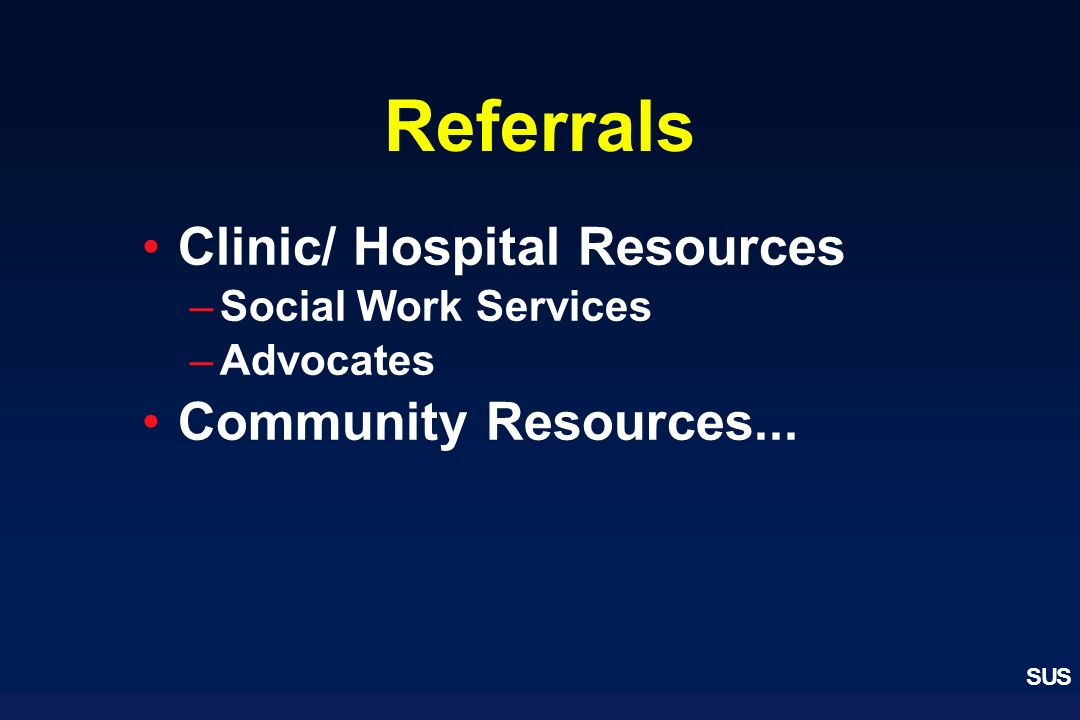 Referrals Clinic/ Hospital Resources Community Resources...