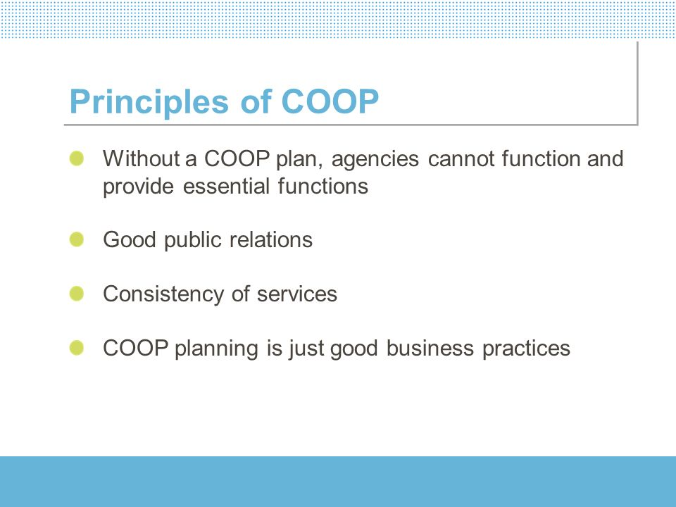 Principles of COOP Without a COOP plan, agencies cannot function and provide essential functions. Good public relations.