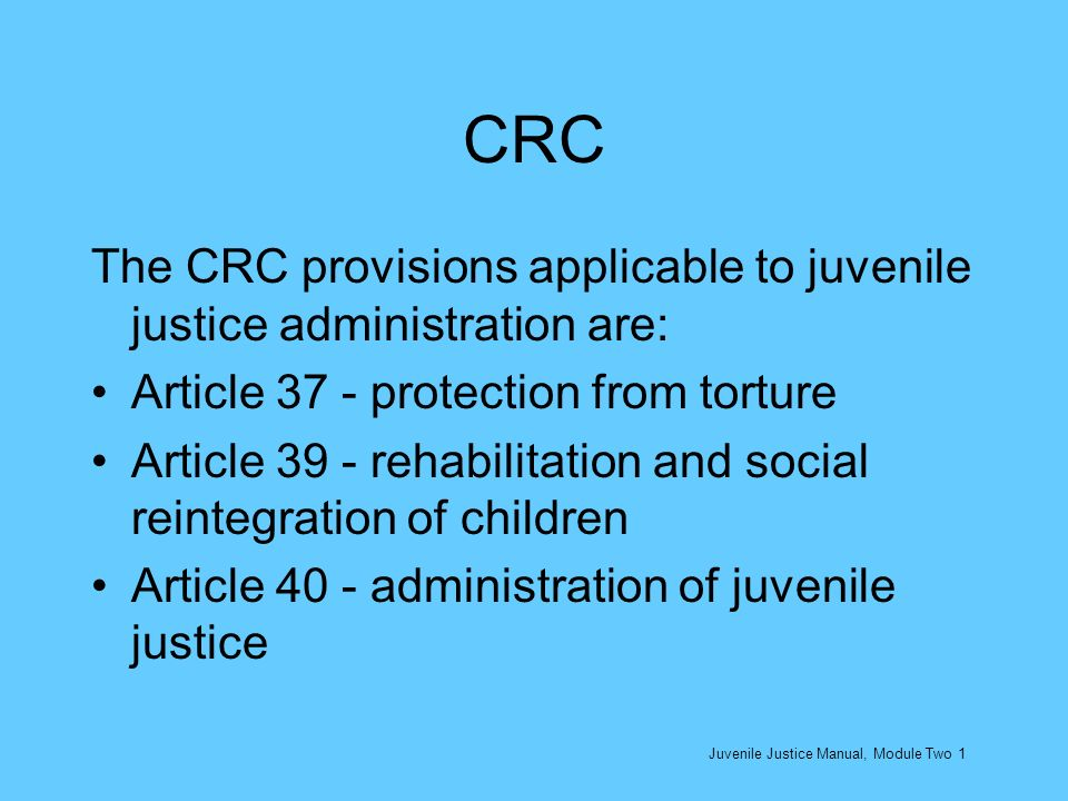 CRC The CRC provisions applicable to juvenile justice administration are: Article 37 - protection from torture.