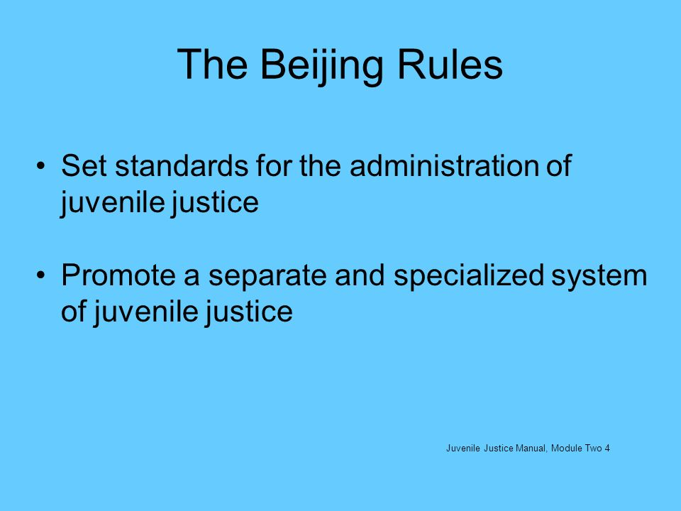The Beijing Rules Set standards for the administration of juvenile justice. Promote a separate and specialized system of juvenile justice.