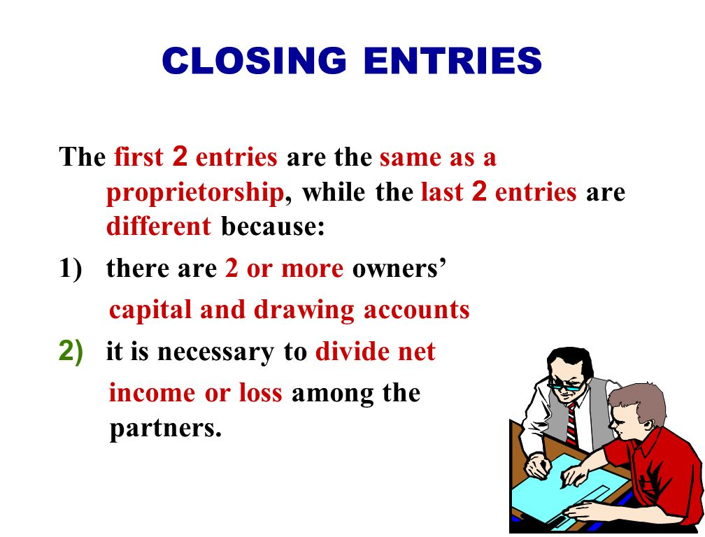 CLOSING ENTRIES The first 2 entries are the same as a proprietorship, while the last 2 entries are different because: