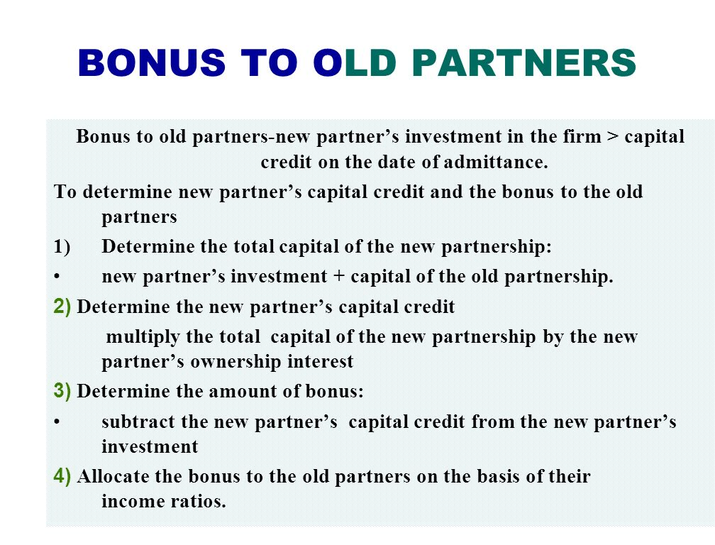 BONUS TO OLD PARTNERS Bonus to old partners-new partner's investment in the firm > capital credit on the date of admittance.