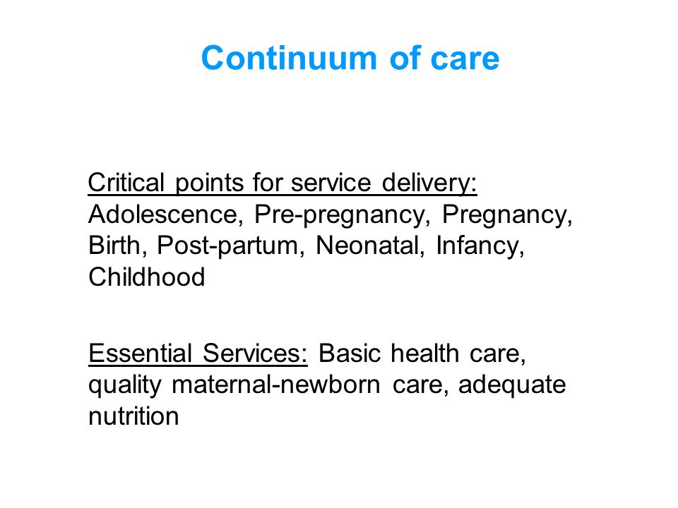Continuum of care Critical points for service delivery: Adolescence, Pre-pregnancy, Pregnancy, Birth, Post-partum, Neonatal, Infancy, Childhood.