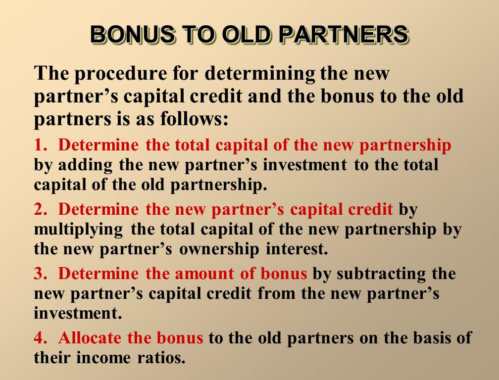 BONUS TO OLD PARTNERS The procedure for determining the new partner's capital credit and the bonus to the old partners is as follows: