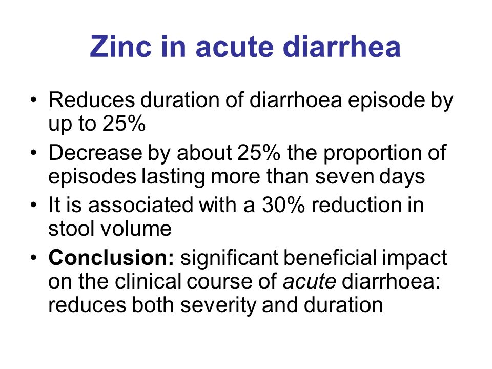 Zinc in acute diarrhea Reduces duration of diarrhoea episode by up to 25%