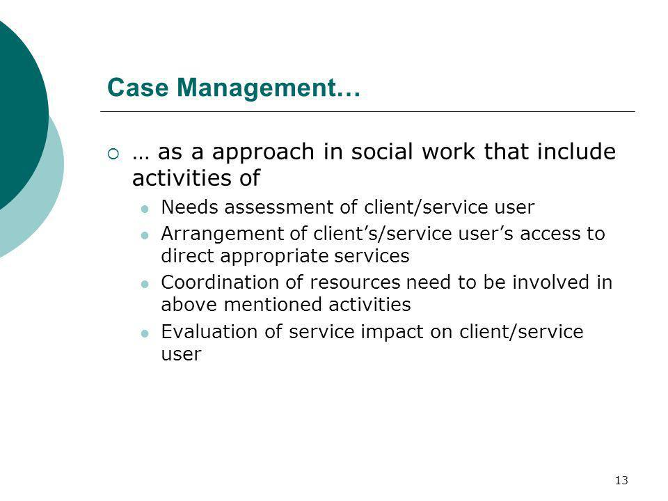 Case Management… … as a approach in social work that include activities of. Needs assessment of client/service user.