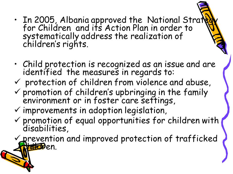 In 2005, Albania approved the National Strategy for Children and its Action Plan in order to systematically address the realization of children's rights.