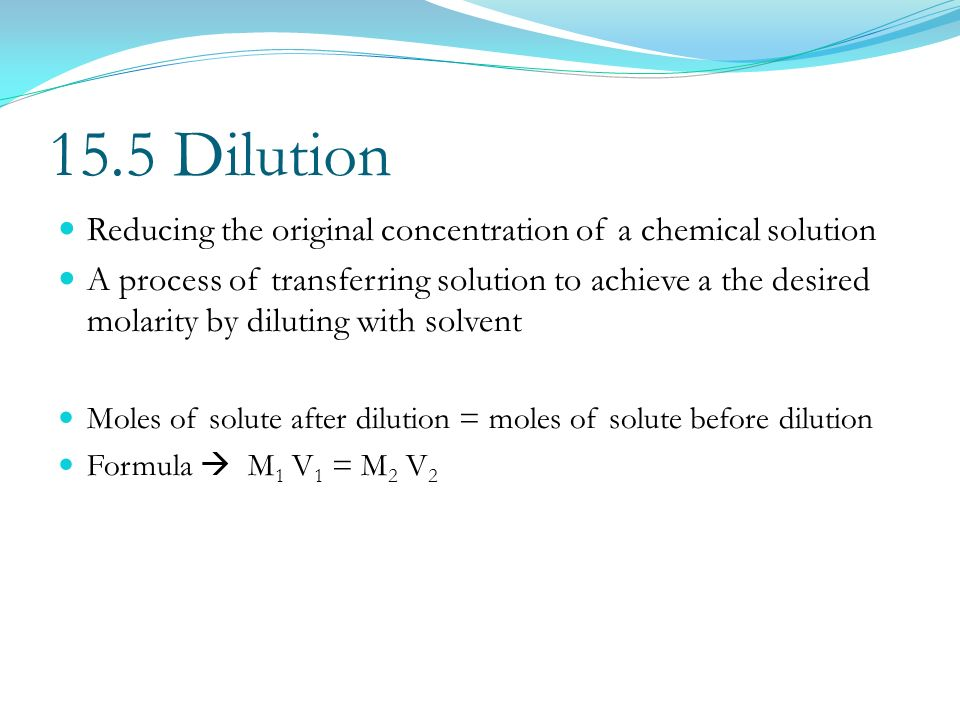 15.5 Dilution Reducing the original concentration of a chemical solution.