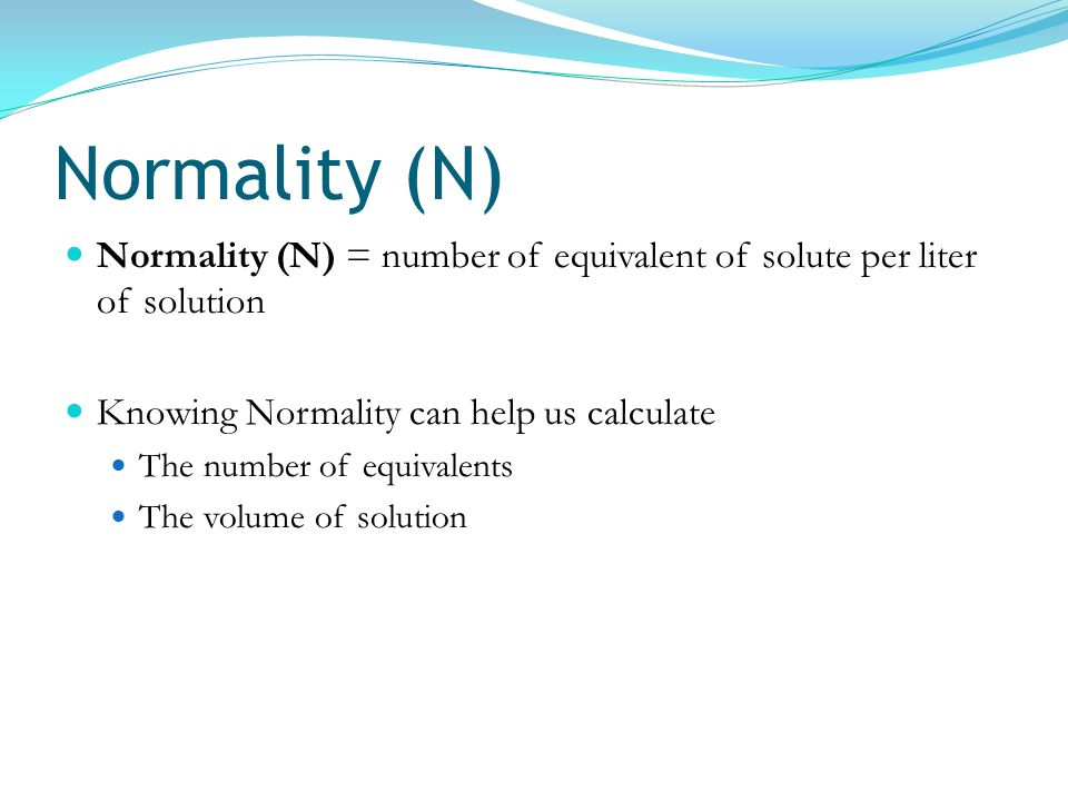 Normality (N) Normality (N) = number of equivalent of solute per liter of solution. Knowing Normality can help us calculate.