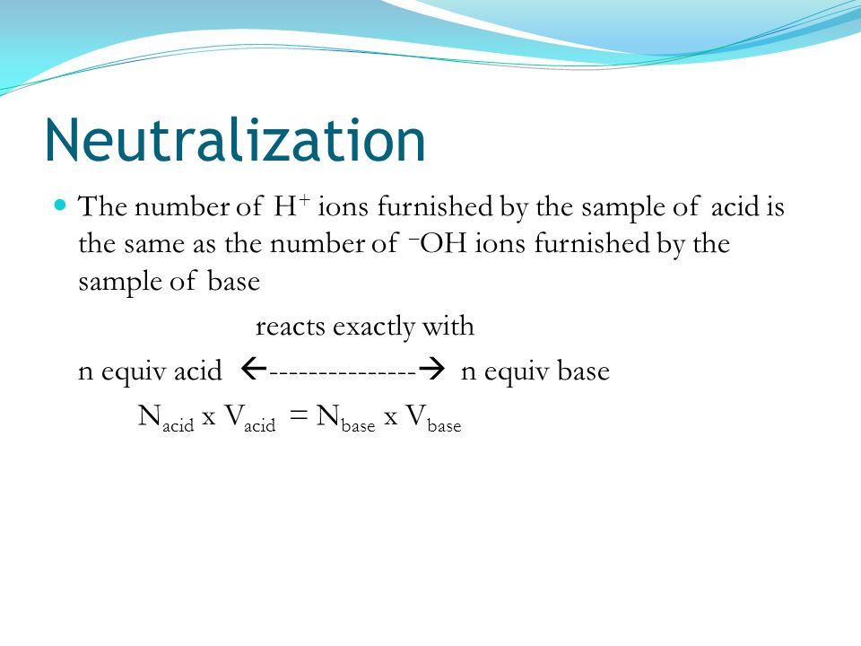 Neutralization The number of H+ ions furnished by the sample of acid is the same as the number of –OH ions furnished by the sample of base.