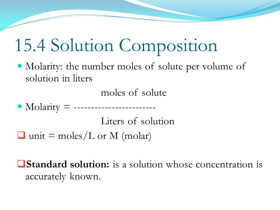 15.4 Solution Composition Molarity: the number moles of solute per volume of solution in liters. moles of solute.