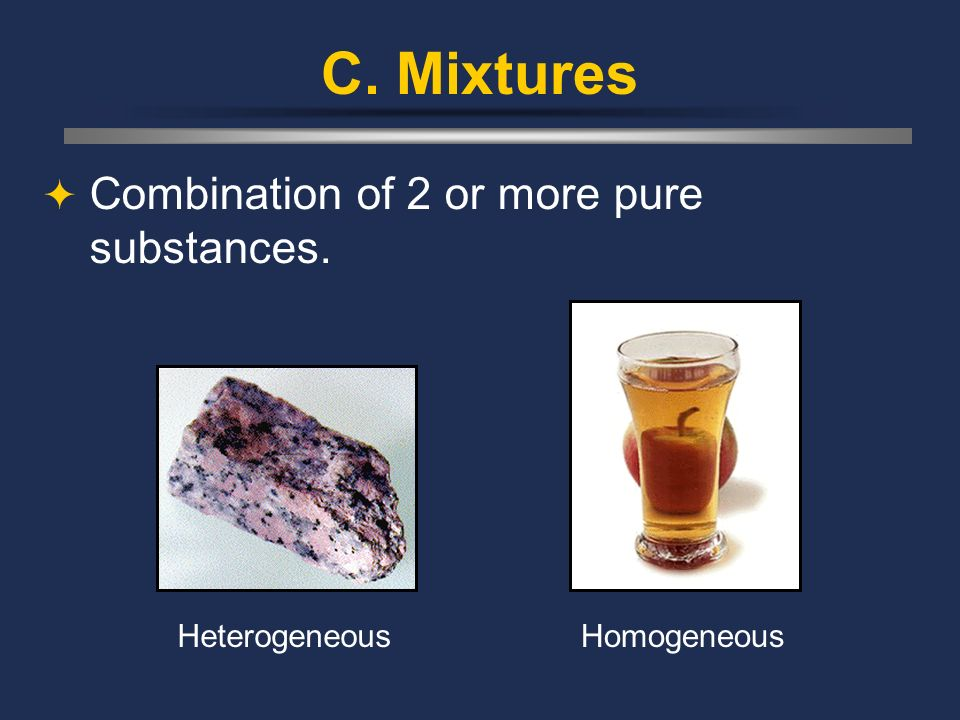 C. Mixtures Combination of 2 or more pure substances. Heterogeneous