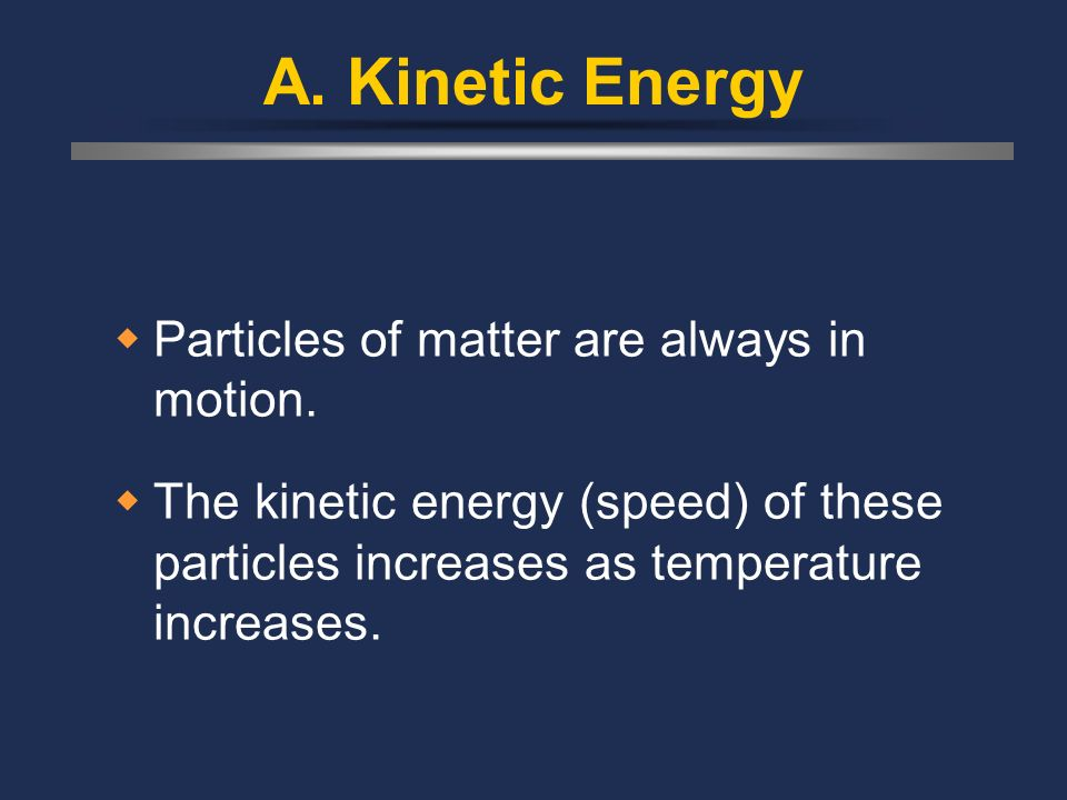 A. Kinetic Energy Particles of matter are always in motion.