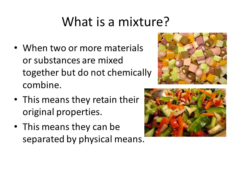 What is a mixture When two or more materials or substances are mixed together but do not chemically combine.