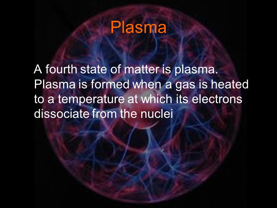 Plasma A fourth state of matter is plasma.