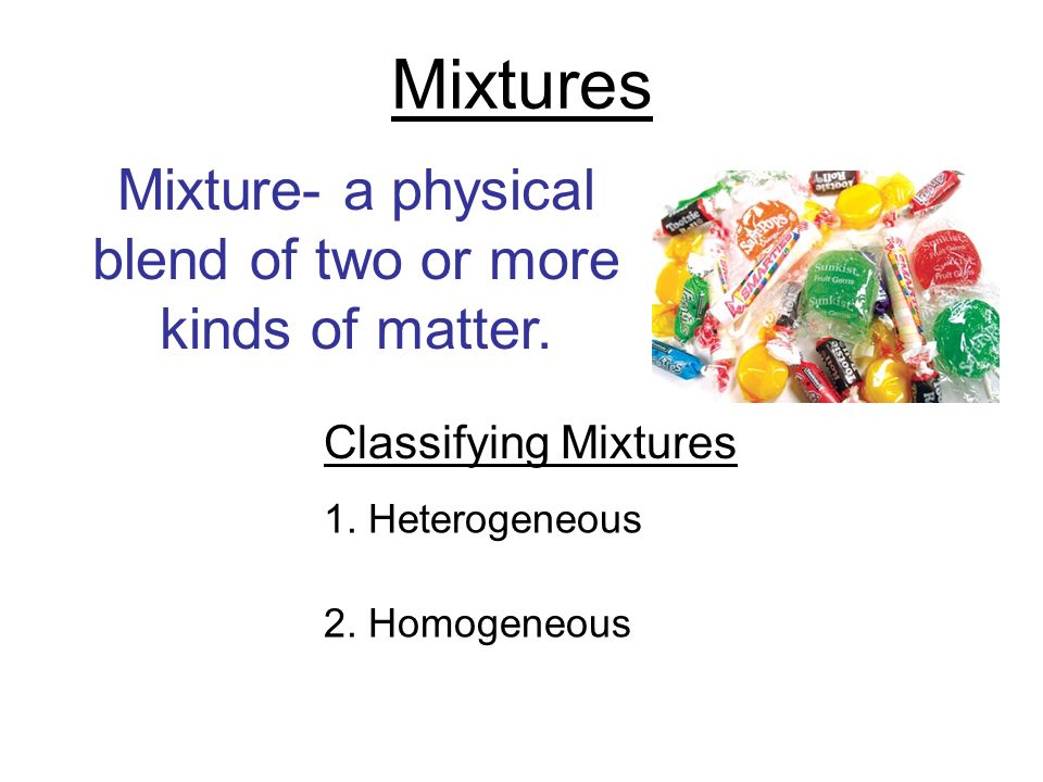 Mixture- a physical blend of two or more kinds of matter.