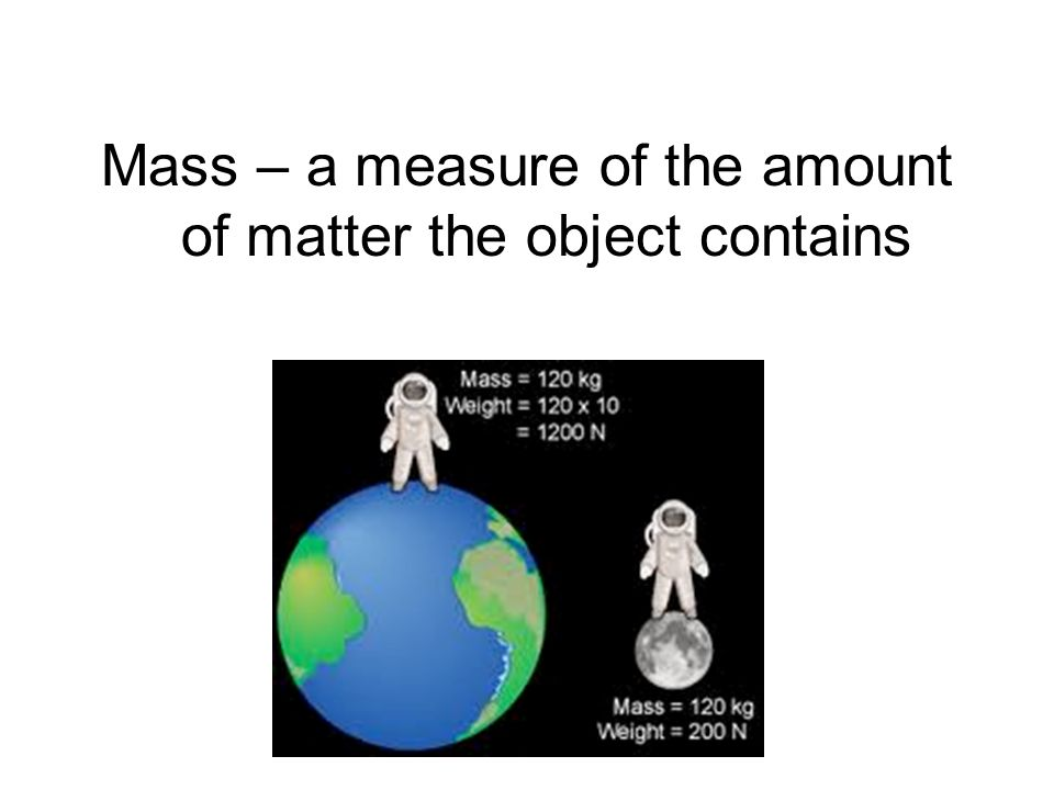 Mass – a measure of the amount of matter the object contains