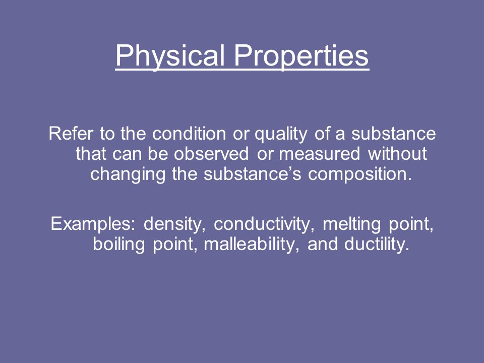 Physical Properties Refer to the condition or quality of a substance that can be observed or measured without changing the substance's composition.