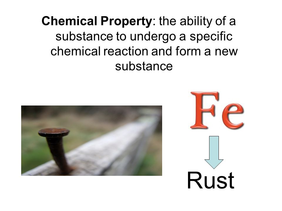 Chemical Property: the ability of a substance to undergo a specific chemical reaction and form a new substance