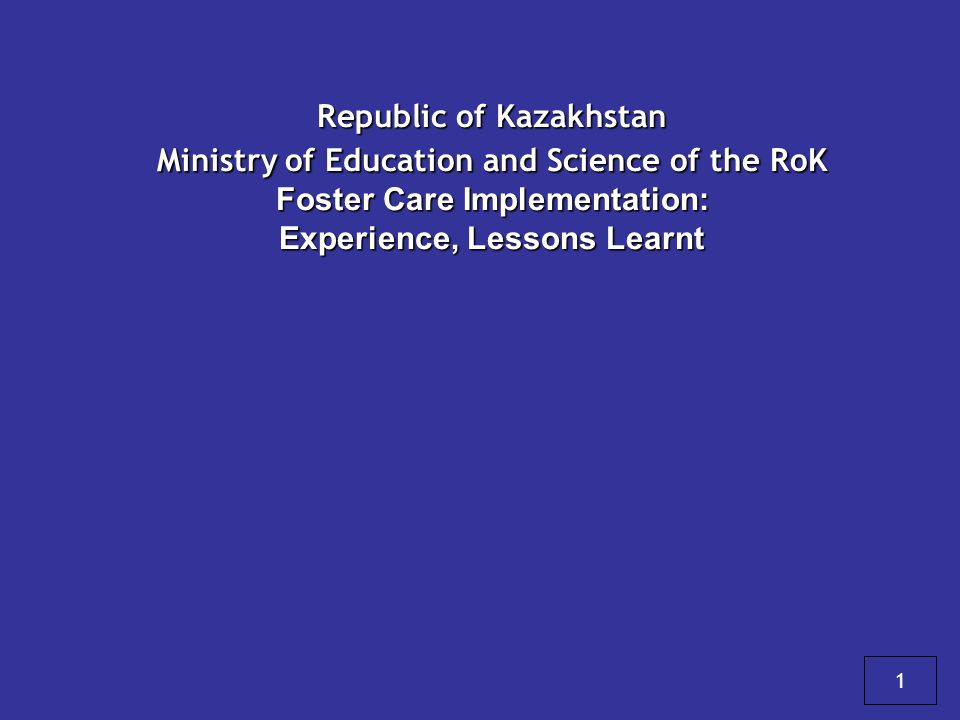 Republic of Kazakhstan Ministry of Education and Science of the RoK Foster Care Implementation: Experience, Lessons Learnt