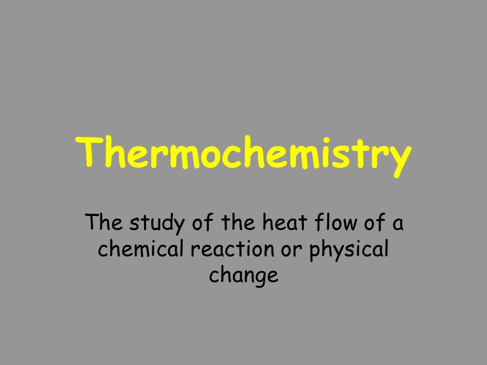 The study of the heat flow of a chemical reaction or physical change