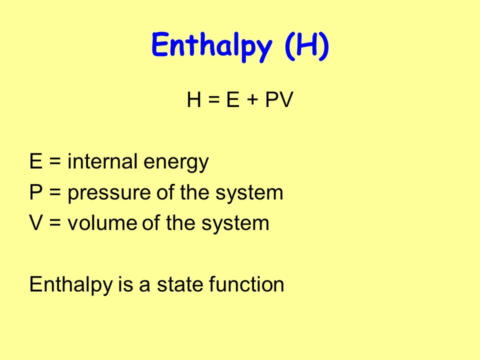 Enthalpy (H) H = E + PV E = internal energy P = pressure of the system
