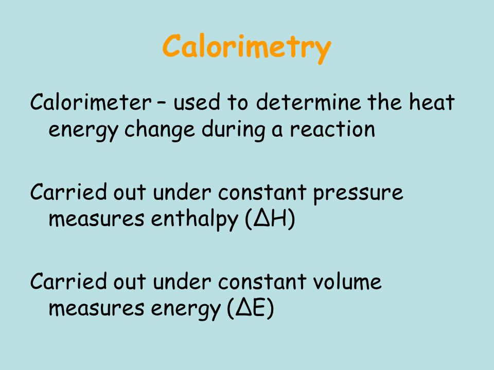 Calorimetry Calorimeter – used to determine the heat energy change during a reaction. Carried out under constant pressure measures enthalpy (ΔH)