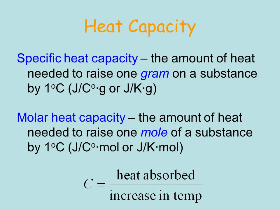 Heat Capacity Specific heat capacity – the amount of heat needed to raise one gram on a substance by 1oC (J/Co∙g or J/K∙g)