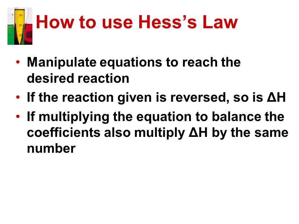 How to use Hess's Law Manipulate equations to reach the desired reaction. If the reaction given is reversed, so is ΔH.