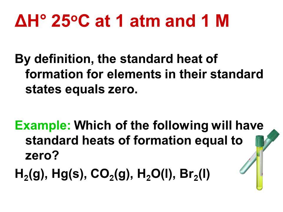 ΔH° 25oC at 1 atm and 1 M By definition, the standard heat of formation for elements in their standard states equals zero.