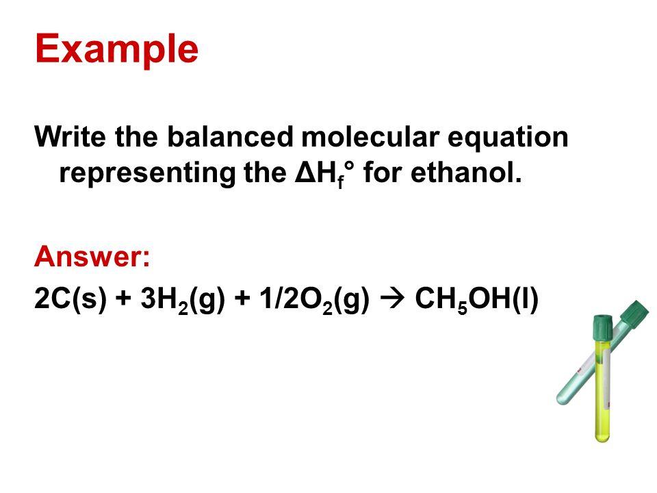 Example Write the balanced molecular equation representing the ΔHf° for ethanol.