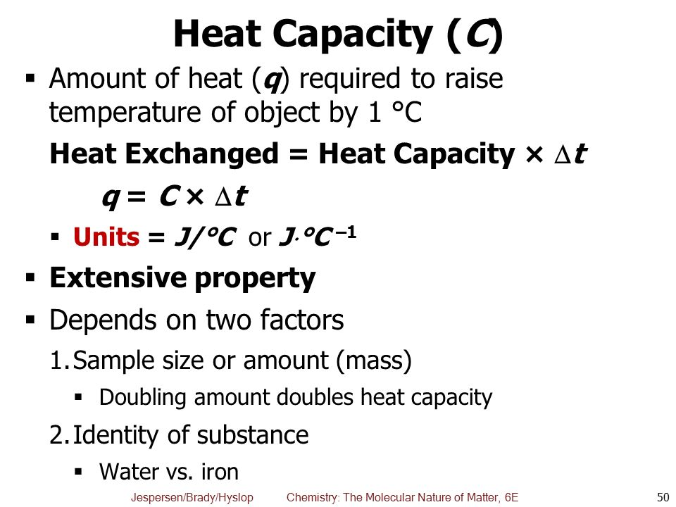 Heat Capacity (C) Amount of heat (q) required to raise temperature of object by 1 °C. Heat Exchanged = Heat Capacity × t.