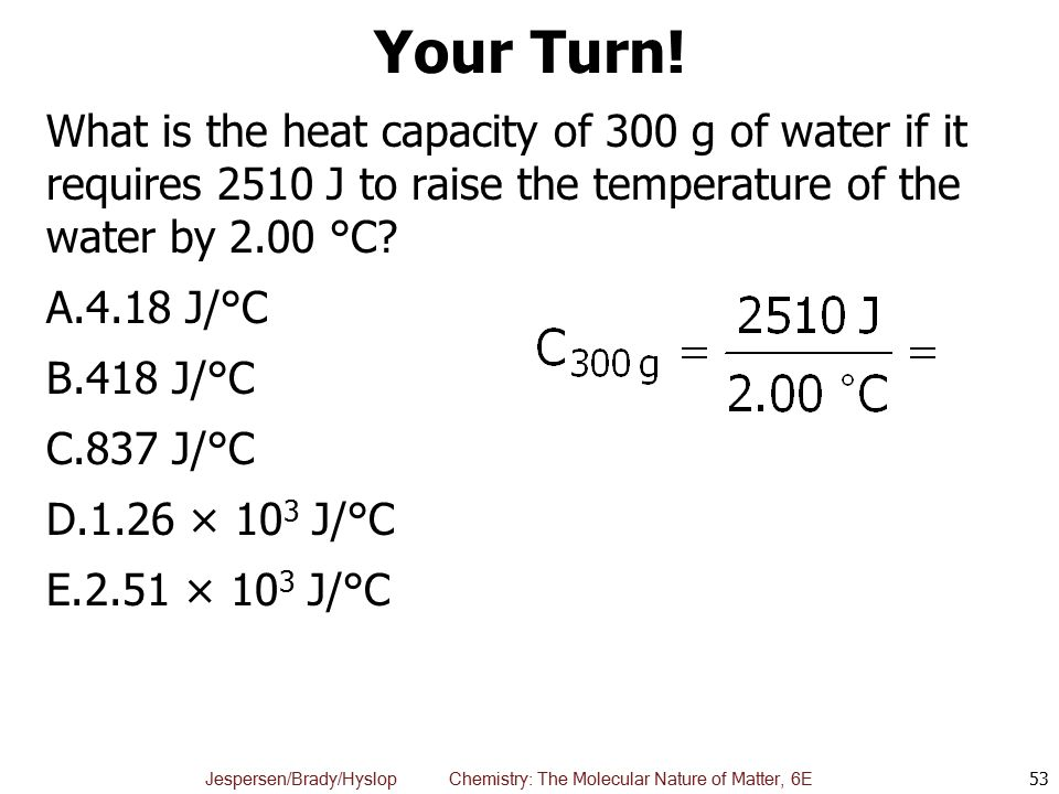 Your Turn! What is the heat capacity of 300 g of water if it requires 2510 J to raise the temperature of the water by 2.00 °C