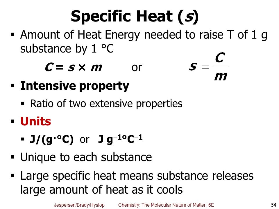 Specific Heat (s) Amount of Heat Energy needed to raise T of 1 g substance by 1 °C. C = s × m or.