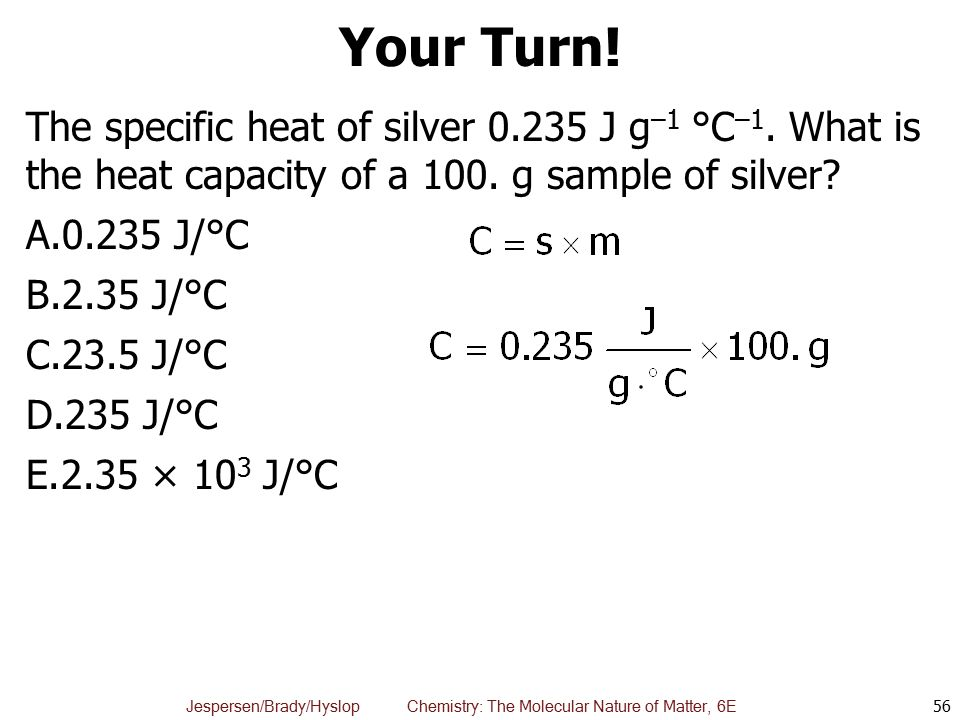 Your Turn! The specific heat of silver J g–1 °C–1. What is the heat capacity of a 100. g sample of silver
