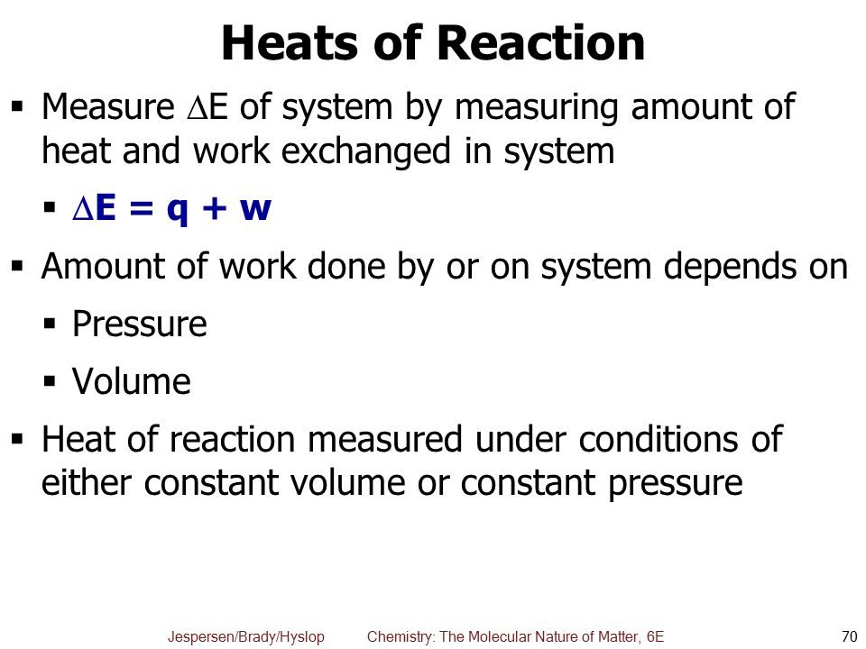 Heats of Reaction Measure E of system by measuring amount of heat and work exchanged in system. E = q + w.