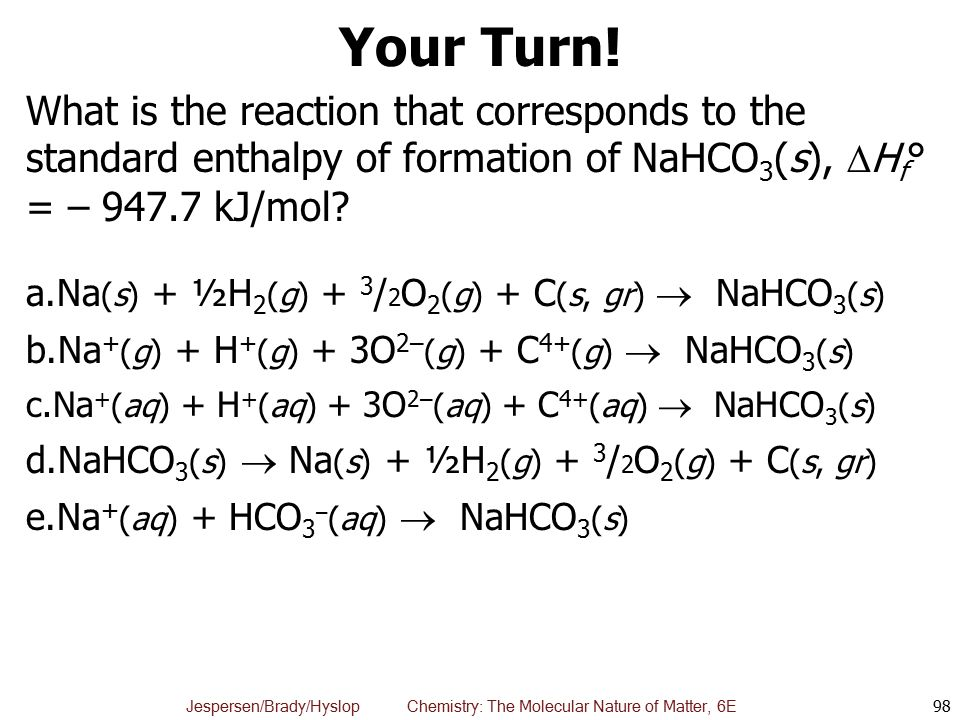 Your Turn! What is the reaction that corresponds to the standard enthalpy of formation of NaHCO3(s), Hf° = – kJ/mol