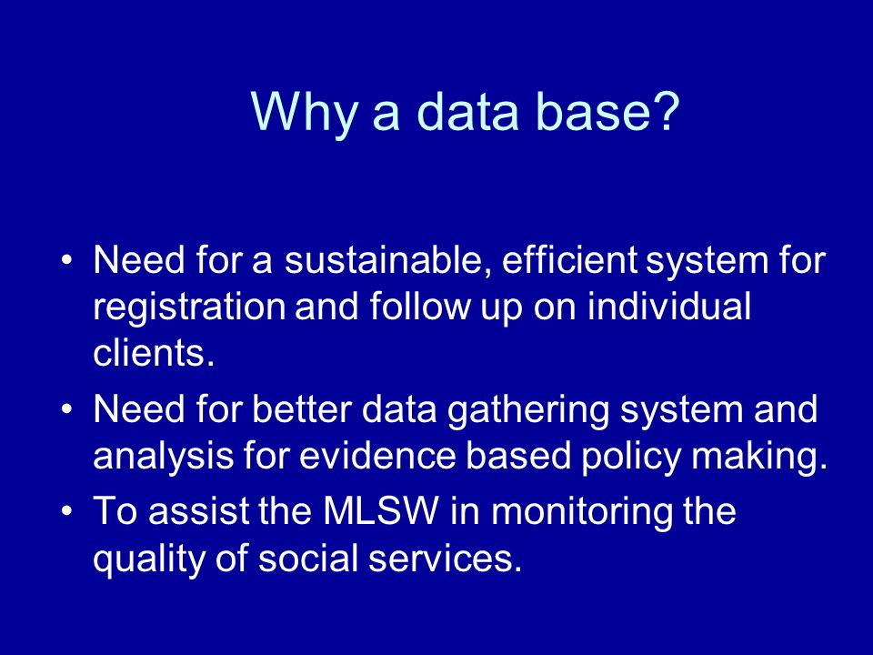 Why a data base Need for a sustainable, efficient system for registration and follow up on individual clients.