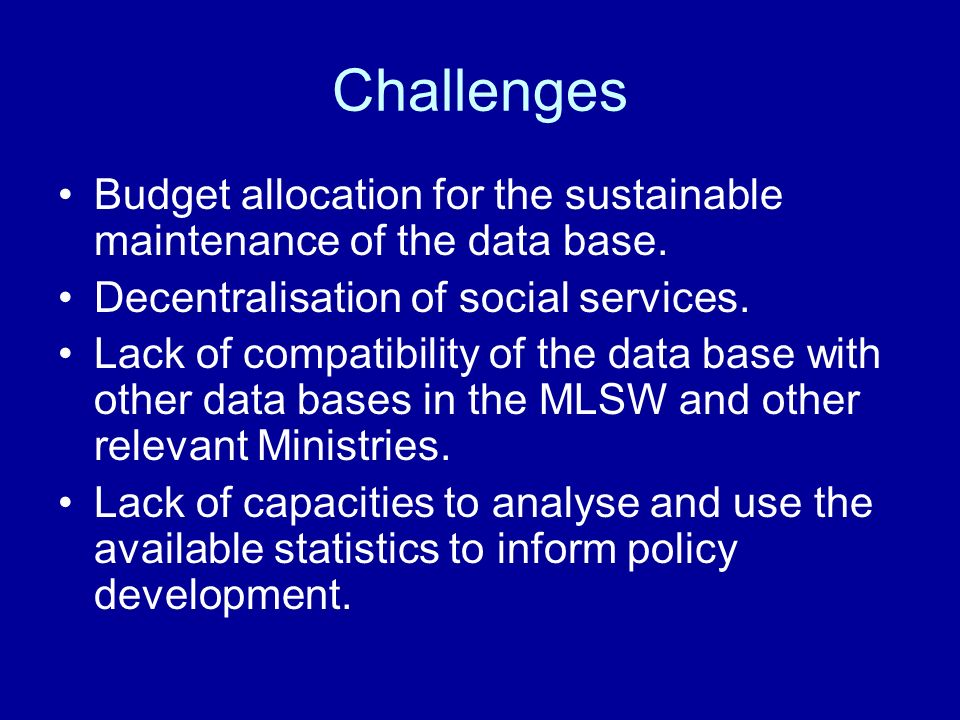 Challenges Budget allocation for the sustainable maintenance of the data base. Decentralisation of social services.