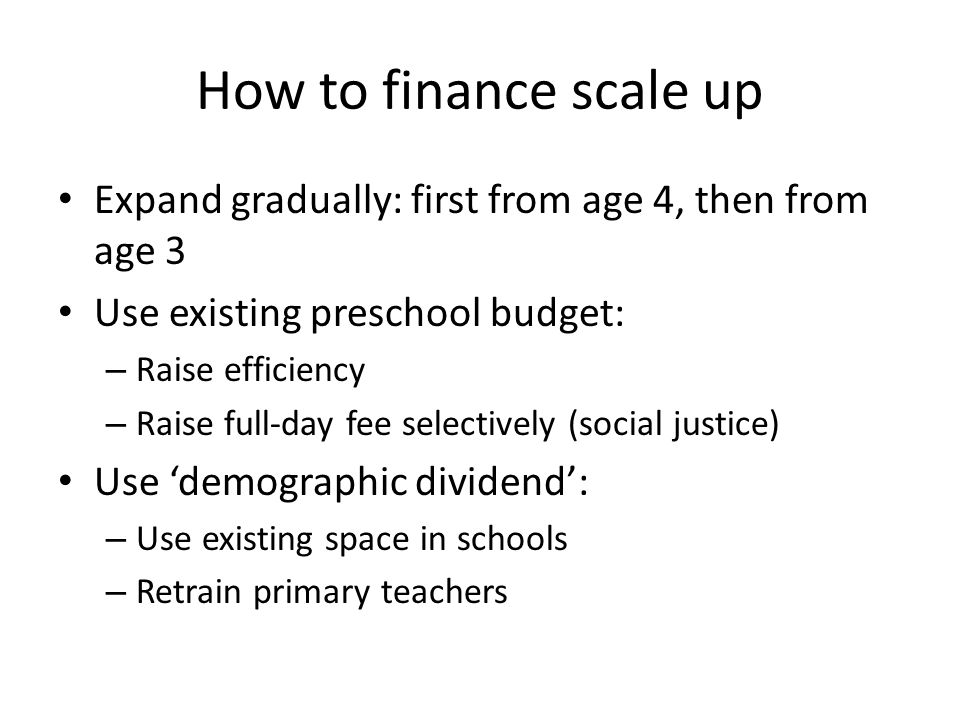 How to finance scale up Expand gradually: first from age 4, then from age 3. Use existing preschool budget: