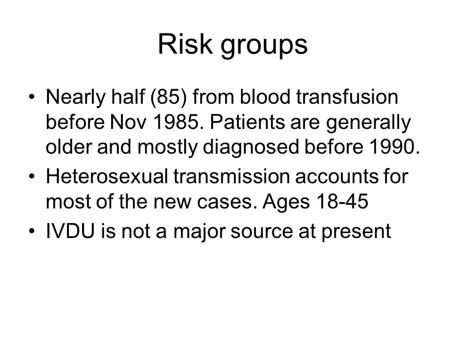 Risk groups Nearly half (85) from blood transfusion before Nov 1985. Patients are generally older and mostly diagnosed before 1990.
