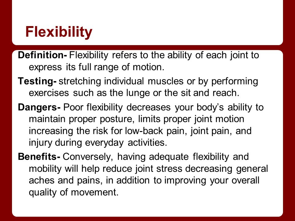 Flexibility Definition- Flexibility refers to the ability of each joint to express its full range of motion.