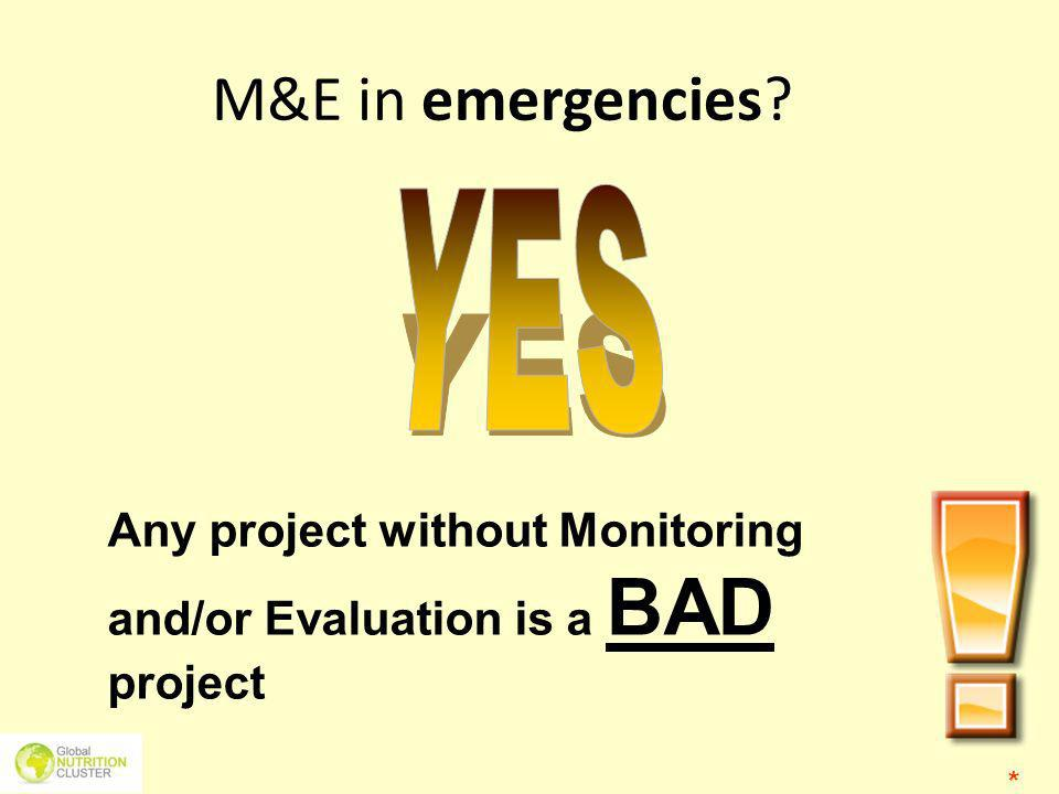 M&E in emergencies YES. Any project without Monitoring and/or Evaluation is a BAD project.