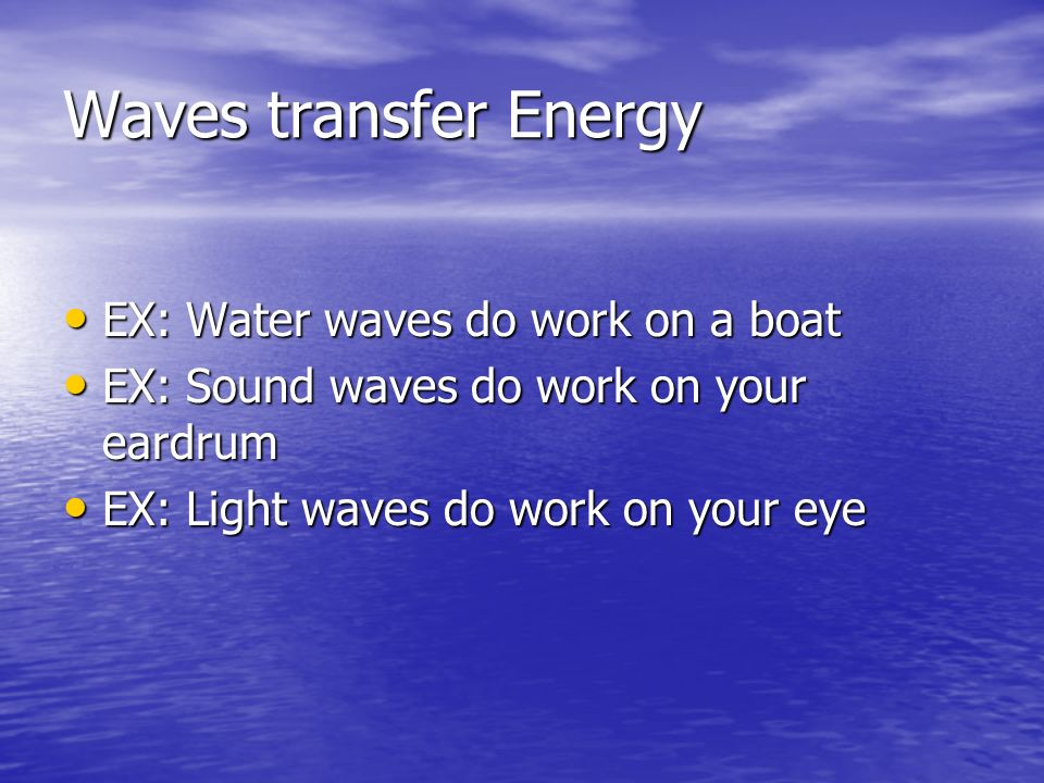 Waves transfer Energy EX: Water waves do work on a boat